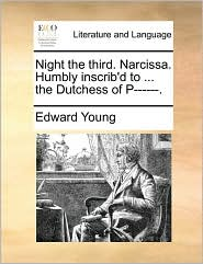 Night The Third. Narcissa. Humbly Inscrib'd To ... The Dutchess Of P------.