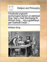 Ymadrodd Ynghylch Dychymygion Dynion Yn Addoliad Duw. Gan y Gwir Barchedig Dr. William King ... AG a Gyfieithwyd Gan Ddafydd Llwyd ...