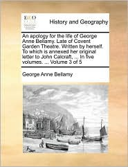 An apology for the life of George Anne Bellamy. Late of Covent Garden Theatre. Written by herself. To which is annexed her original letter to John Calcraft, ... In five volumes. ... Volume 3 of 5 - George Anne Bellamy