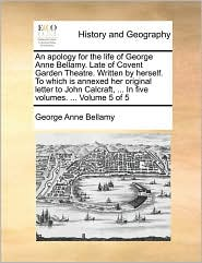 An apology for the life of George Anne Bellamy. Late of Covent Garden Theatre. Written by herself. To which is annexed her original letter to John Calcraft, ... In five volumes. ... Volume 5 of 5 - George Anne Bellamy