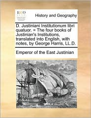 D. Justiniani Institutionum Libri Quatuor. = the Four Books of Justinian's Institutions, Translated Into English, with Notes, by George Harris, LL.D.