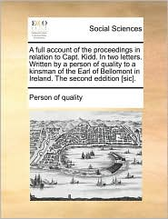 A full account of the proceedings in relation to Capt. Kidd. In two letters. Written by a person of quality to a kinsman of the Earl of Bellomont in Ireland. The second eddition [sic]. - Person of quality