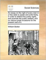 An essay on the right of every man in a free state to speak and write freely, in order to defend the public rights, and promote the public welfare; and on various great occasions for the present use of it. - William Bollan