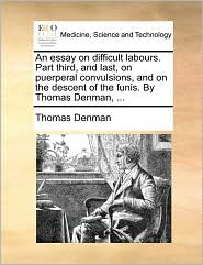 An Essay on Difficult Labours. Part Third, and Last, on Puerperal Convulsions, and on the Descent of the Funis. by Thomas Denman, ...