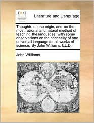 Thoughts on the origin, and on the most rational and natural method of teaching the languages: with some observations on the necessity of one universal language for all works of science. By John Williams, LL.D. - John Williams