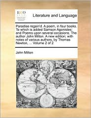 Paradise Regain'd. a Poem, in Four Books. to Which Is Added Samson Agonistes: And Poems Upon Several Occasions. the Author John Milton. a New Edition;