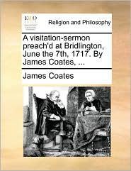 A visitation-sermon preach'd at Bridlington, June the 7th, 1717. By James Coates, ... - James Coates