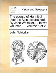 The course of Hannibal over the Alps ascertained. By John Whitaker, ... In two volumes. ... Volume 1 of 2 - John Whitaker