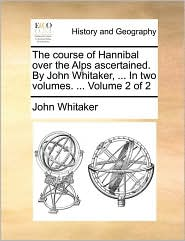 The course of Hannibal over the Alps ascertained. By John Whitaker, ... In two volumes. ... Volume 2 of 2 - John Whitaker