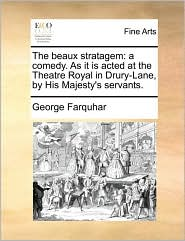 The beaux stratagem: a comedy. As it is acted at the Theatre Royal in Drury-Lane, by His Majesty's servants. - George Farquhar