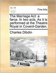 The Marriage ACT: A Farce. in Two Acts. as It Is Performed at the Theatre Royal in Covent-Garden.