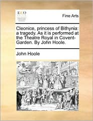 Cleonice, princess of Bithynia: a tragedy. As it is performed at the Theatre Royal in Covent-Garden. By John Hoole. - John Hoole