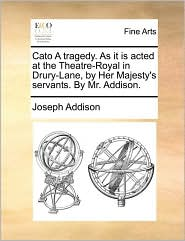 Cato A tragedy. As it is acted at the Theatre-Royal in Drury-Lane, by Her Majesty's servants. By Mr. Addison. - Joseph Addison