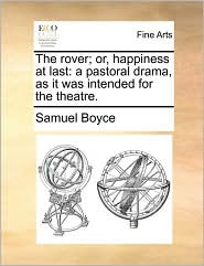 The rover; or, happiness at last: a pastoral drama, as it was intended for the theatre. - Samuel Boyce