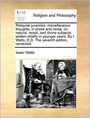 Reliqui juveniles: miscellaneous thoughts, in prose and verse, on natural, moral, and divine subjects; written chiefly in younger years. By I. Watts, D.D. The seventh edition, corrected. - Isaac Watts
