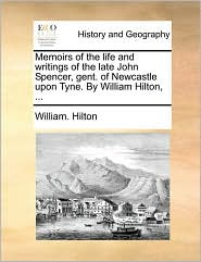 Memoirs of the life and writings of the late John Spencer, gent. of Newcastle upon Tyne. By William Hilton, . - William. Hilton