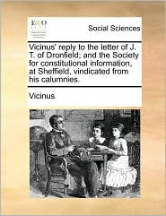 Vicinus' reply to the letter of J. T. of Dronfield; and the Society for constitutional information, at Sheffield, vindicated from his calumnies. - Vicinus