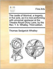 The castle of Montval, a tragedy, in five acts, as it is now performing with universal applause at the Theatre Royal Drury Lane, by the Rev. T. S. Whalley. Third edition. - Thomas Sedgwick Whalley