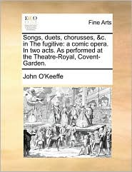 Songs, duets, chorusses, &c. in The fugitive: a comic opera. In two acts. As performed at the Theatre-Royal, Covent-Garden. - John O'Keeffe