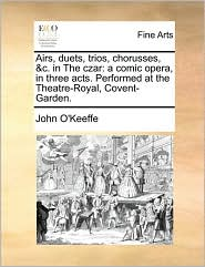 Airs, duets, trios, chorusses, & c. in The czar: a comic opera, in three acts. Performed at the Theatre-Royal, Covent-Garden. - John O'Keeffe