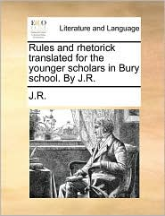 Rules and rhetorick translated for the younger scholars in Bury school. By J.R. - J.R.
