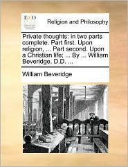 Private thoughts: in two parts complete. Part first. Upon religion, ... Part second. Upon a Christian life; ... By ... William Beveridge, D.D. ... - William Beveridge