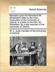 Remarks upon the Reverend Mr. Whitefield's letter to the Vice-Chancellor of the University of Oxford; in a letter to the Rev. Mr. Whitefield. By a late member of the University of Oxford. - W. C. (Late member of the University of