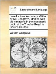 Love for Love. a Comedy. Written by Mr. Congreve. Marked with the Variations in the Manager's Book, at the Theatre-Royal in Covent-Garden.
