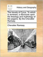 The travels of Cyrus. To which is annexed, a discourse upon the theology and mythology of the pagans. By the Chevalier Ramsay. - Chevalier Ramsay