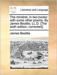 The Minstrel, In Two Books: With Some Other Poems. By James Beattie, Ll.d. [the Sixth Edition, Corrected].