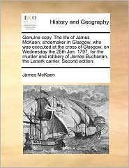 Genuine Copy. the Life of James McKaen, Shoemaker in Glasgow, Who Was Executed at the Cross of Glasgow, on Wednesday the 25th Jan. 1797. for the Murde