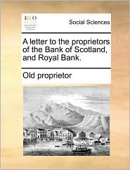 A letter to the proprietors of the Bank of Scotland, and Royal Bank. - Old proprietor