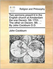 Two sermons preach'd in the English church at Amsterdam the one Decem. 5th 1703. ... The other on Decem. 9th. ... By John Cockburn D.D. - John Cockburn