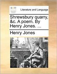 Shrewsbury quarry, &c. A poem. By Henry Jones. ...