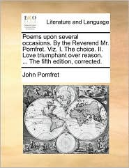 Poems upon several occasions. By the Reverend Mr. Pomfret. Viz. I. The choice. II. Love triumphant over reason. ... The fifth edition, corrected. - John Pomfret