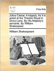 Julius Caesar. A Tragedy. As It Is Acted At The Theatre Royal In Drury-lane. By His Majesty's Servants. By William