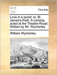 Love In A Wood: Or, St. James's-park. A Comedy, Acted At The Theatre-royal. Written By Mr. Wycherley.