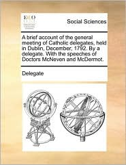 A brief account of the general meeting of Catholic delegates, held in Dublin, December, 1792. By a delegate. With the speeches of Doctors McNeven and McDermot. - Delegate