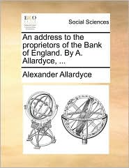 An Address to the Proprietors of the Bank of England. by A. Allardyce, ...
