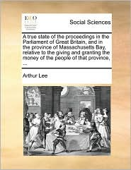 A true state of the proceedings in the Parliament of Great Britain, and in the province of Massachusetts Bay, relative to the giving and granting the money of the people of that province, ... - Arthur Lee