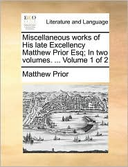 Miscellaneous Works of His Late Excellency Matthew Prior Esq; In Two Volumes. ... Volume 1 of 2