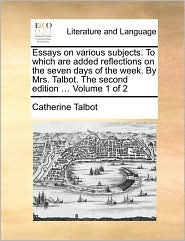 Essays on various subjects. To which are added reflections on the seven days of the week. By Mrs. Talbot. The second edition ... Volume 1 of 2