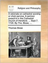 A rationale on cathedral worship or choir-service. A sermon preach'd in the Cathedral church of Hereford, . Sept.7. 1720. By Tho. Bisse, . - Thomas Bisse