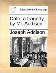 Cato, a tragedy, by Mr. Addison.
