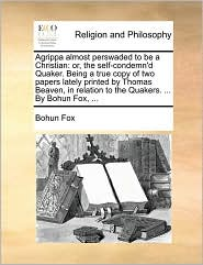 Agrippa Almost Perswaded to Be a Christian: Or, the Self-Condemn'd Quaker. Being a True Copy of Two Papers Lately Printed by Thomas Beaven, in ... to the Quakers. ... by Bohun Fox, ...