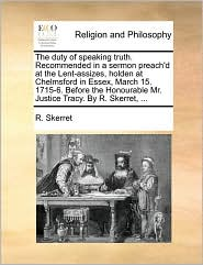 The duty of speaking truth. Recommended in a sermon preach'd at the Lent-assizes, holden at Chelmsford in Essex, March 15. 1715-6. Before the Honourable Mr. Justice Tracy. By R. Skerret, ... - R. Skerret