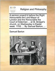 A sermon preach'd before the Right Honourable the Lord Mayor of London and the Honourable the Court of Aldermen ... at St. Bridget's church, on Wednesday in Easter week. 1705. ... By Samuel Barton, ...