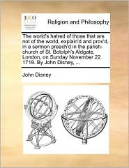 The world's hatred of those that are not of the world, explain'd and prov'd, in a sermon preach'd in the parish-church of St. Botolph's Aldgate, London, on Sunday November 22. 1719. By John Disney, ...