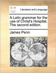 A Latin grammar for the use of Christ's Hospital. The second edition. - James Penn