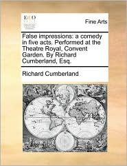 False Impressions: A Comedy in Five Acts. Performed at the Theatre Royal, Convent Garden. by Richard Cumberland, Esq.